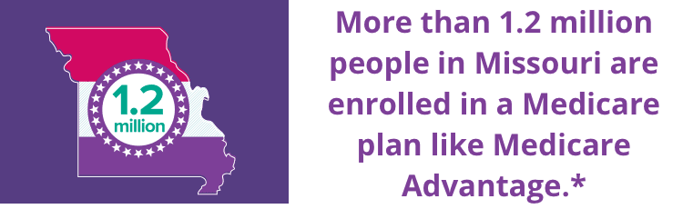 More than 1.2 million people in Missouri are enrolled in a Medicare plan like Medicare Advantage.*