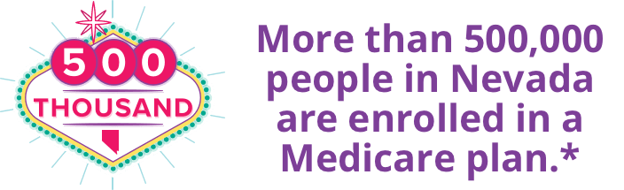 More than 500,000 people in Nevada are enrolled in a Medicare plan.*