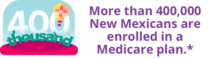 More than 400,000 New Mexicans are enrolled in a Medicare plan.*